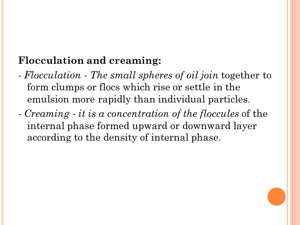 Flocculation and creaming: - Flocculation - The small spheres of oil join together to form clumps or flocs which rise or settle in the emulsion more rapidly than individual particles.