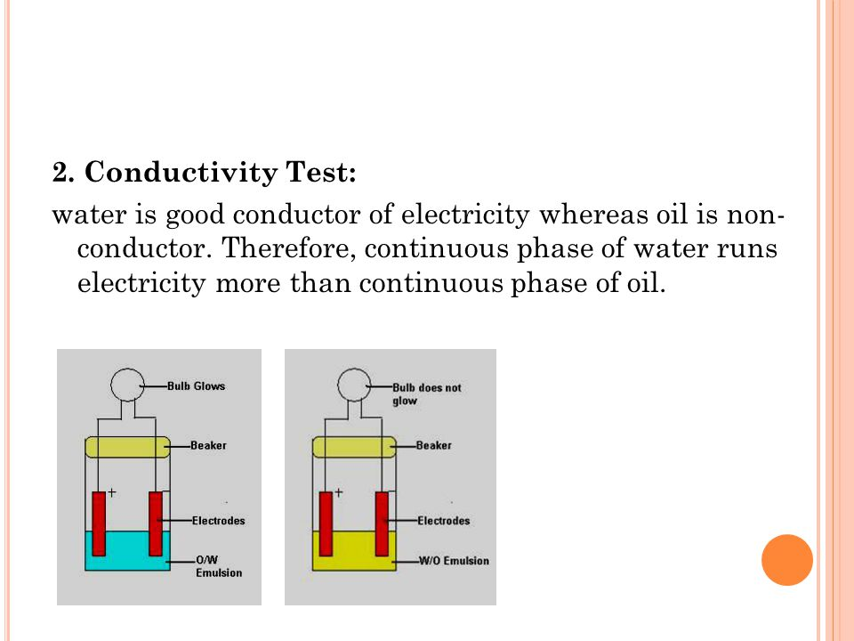2. Conductivity Test: water is good conductor of electricity whereas oil is non- conductor.