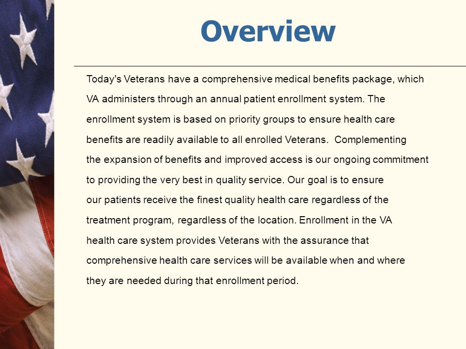 Overview Today s Veterans have a comprehensive medical benefits package, which. VA administers through an annual patient enrollment system. The.