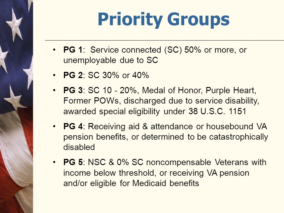 Priority Groups PG 1: Service connected (SC) 50% or more, or unemployable due to SC. PG 2: SC 30% or 40%