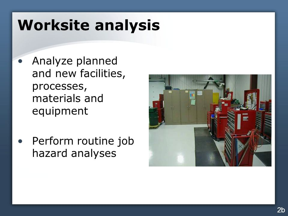 Worksite analysis Analyze planned and new facilities, processes, materials and equipment. Perform routine job hazard analyses.