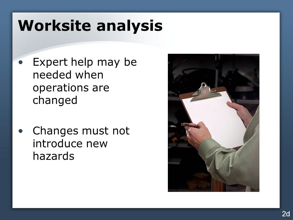 Worksite analysis Expert help may be needed when operations are changed. Changes must not introduce new hazards.