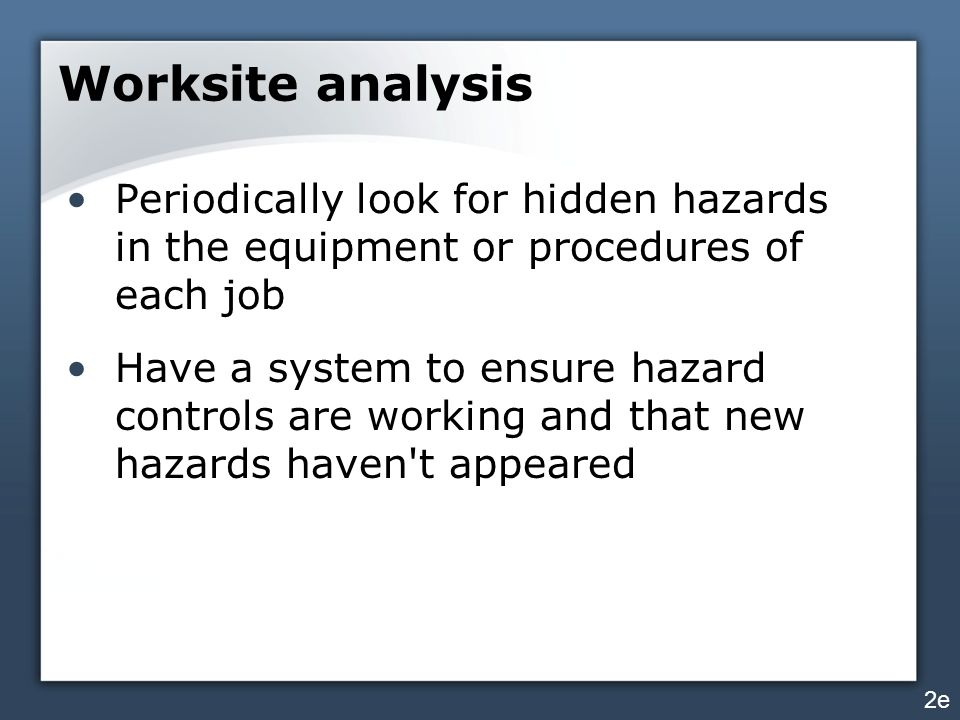 Worksite analysis Periodically look for hidden hazards in the equipment or procedures of each job.