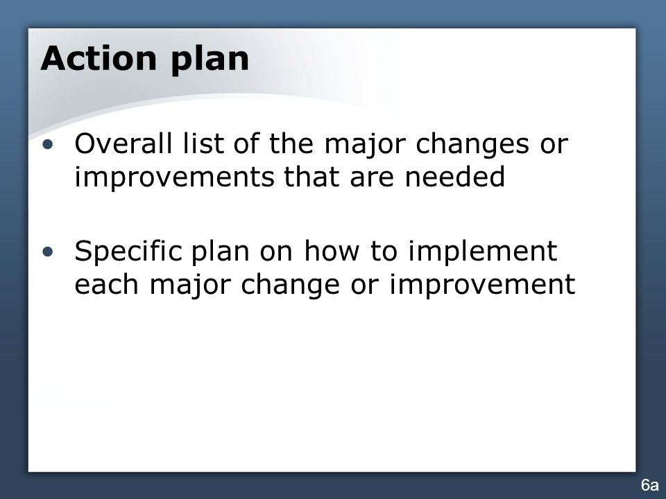 Action plan Overall list of the major changes or improvements that are needed. Specific plan on how to implement each major change or improvement.