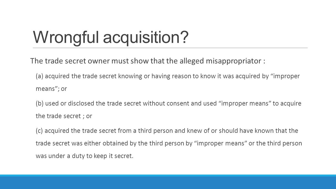 Wrongful acquisition The trade secret owner must show that the alleged misappropriator :