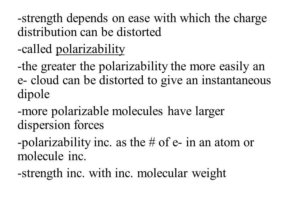 -strength depends on ease with which the charge distribution can be distorted -called polarizability -the greater the polarizability the more easily an e- cloud can be distorted to give an instantaneous dipole -more polarizable molecules have larger dispersion forces -polarizability inc.