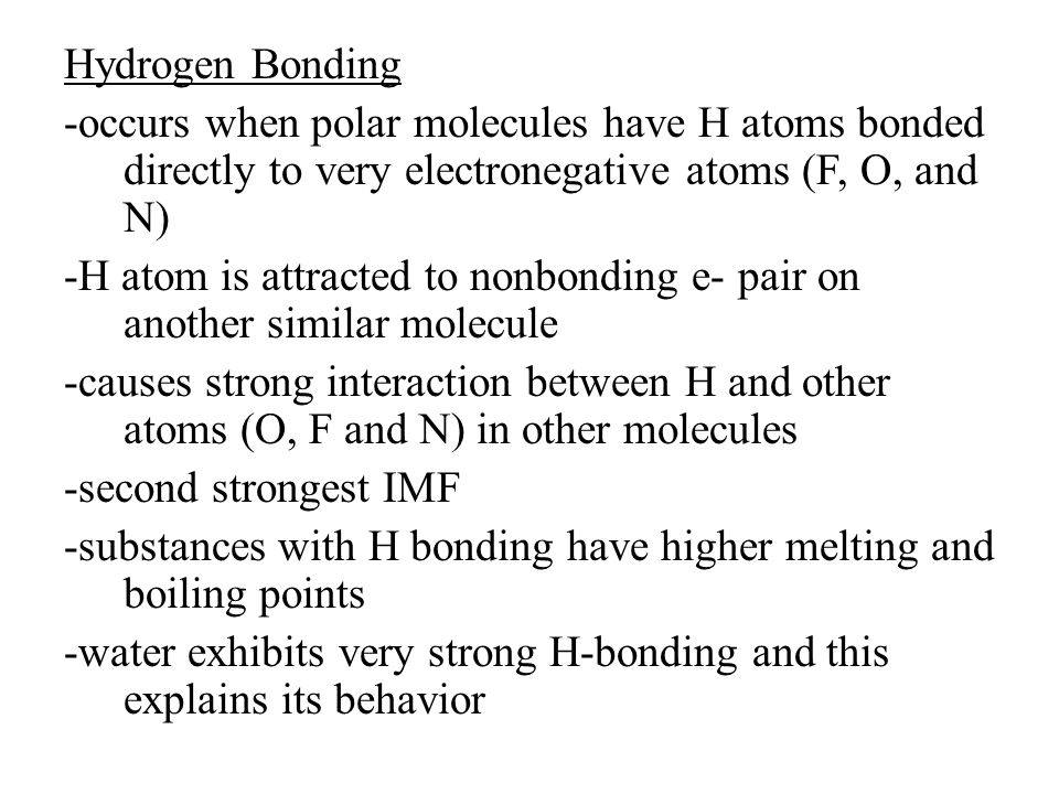 Hydrogen Bonding -occurs when polar molecules have H atoms bonded directly to very electronegative atoms (F, O, and N) -H atom is attracted to nonbonding e- pair on another similar molecule -causes strong interaction between H and other atoms (O, F and N) in other molecules -second strongest IMF -substances with H bonding have higher melting and boiling points -water exhibits very strong H-bonding and this explains its behavior