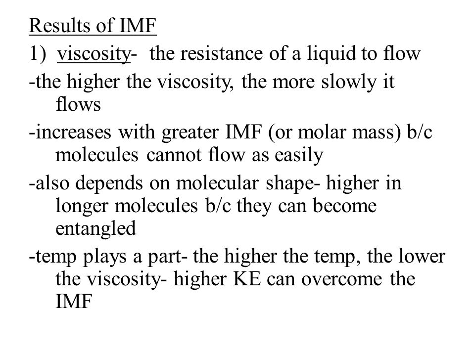 Results of IMF 1) viscosity- the resistance of a liquid to flow -the higher the viscosity, the more slowly it flows -increases with greater IMF (or molar mass) b/c molecules cannot flow as easily -also depends on molecular shape- higher in longer molecules b/c they can become entangled -temp plays a part- the higher the temp, the lower the viscosity- higher KE can overcome the IMF