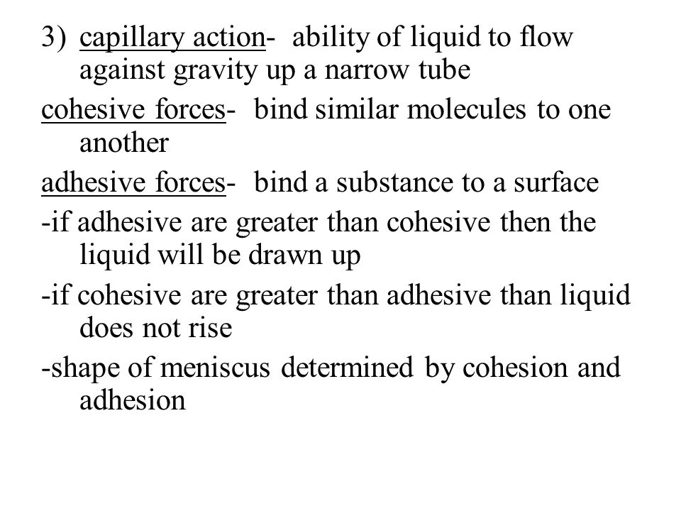 capillary action- ability of liquid to flow against gravity up a narrow tube