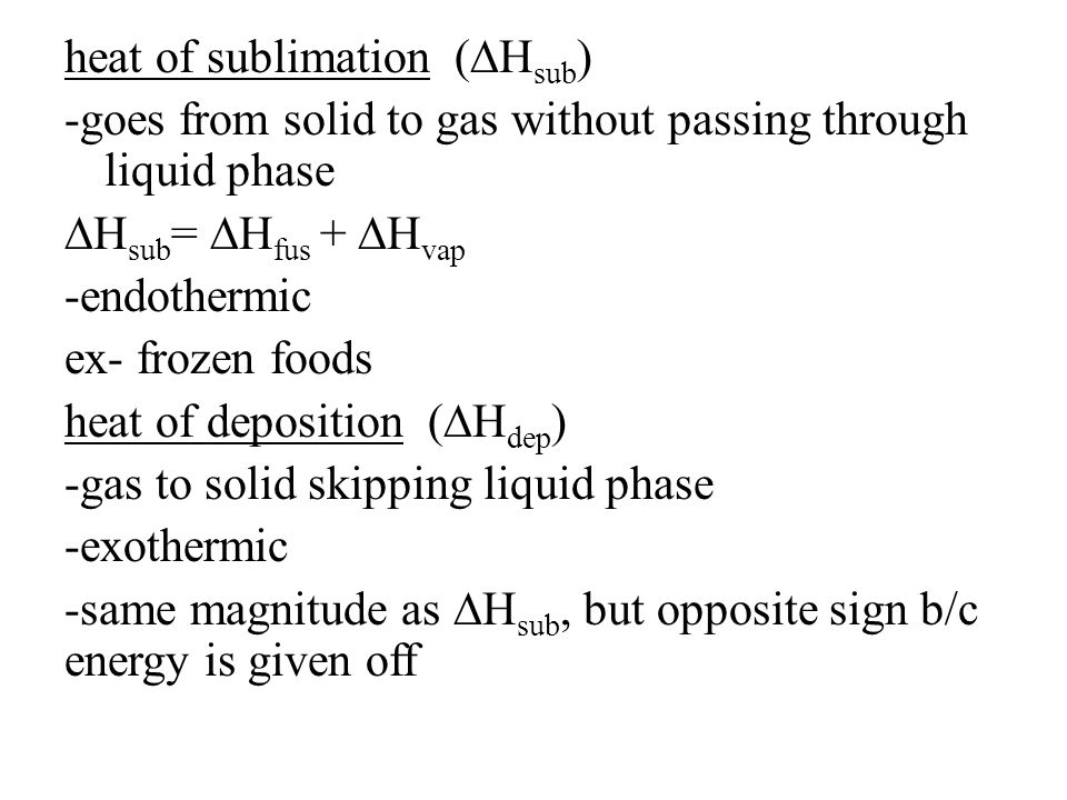 heat of sublimation (∆Hsub) -goes from solid to gas without passing through liquid phase ∆Hsub= ∆Hfus + ∆Hvap -endothermic ex- frozen foods heat of deposition (∆Hdep) -gas to solid skipping liquid phase -exothermic -same magnitude as ∆Hsub, but opposite sign b/c energy is given off