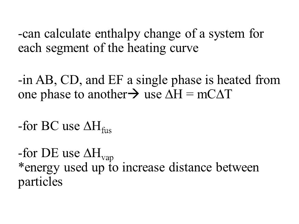 -can calculate enthalpy change of a system for each segment of the heating curve -in AB, CD, and EF a single phase is heated from one phase to another use ∆H = mC∆T -for BC use ∆Hfus -for DE use ∆Hvap *energy used up to increase distance between particles