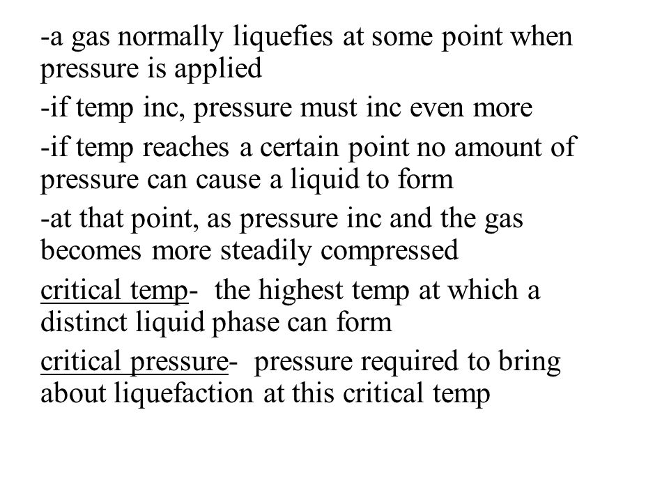 -a gas normally liquefies at some point when pressure is applied -if temp inc, pressure must inc even more -if temp reaches a certain point no amount of pressure can cause a liquid to form -at that point, as pressure inc and the gas becomes more steadily compressed critical temp- the highest temp at which a distinct liquid phase can form critical pressure- pressure required to bring about liquefaction at this critical temp