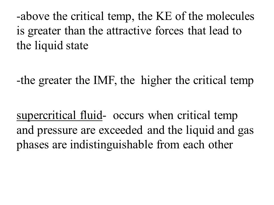 -above the critical temp, the KE of the molecules is greater than the attractive forces that lead to the liquid state -the greater the IMF, the higher the critical temp supercritical fluid- occurs when critical temp and pressure are exceeded and the liquid and gas phases are indistinguishable from each other