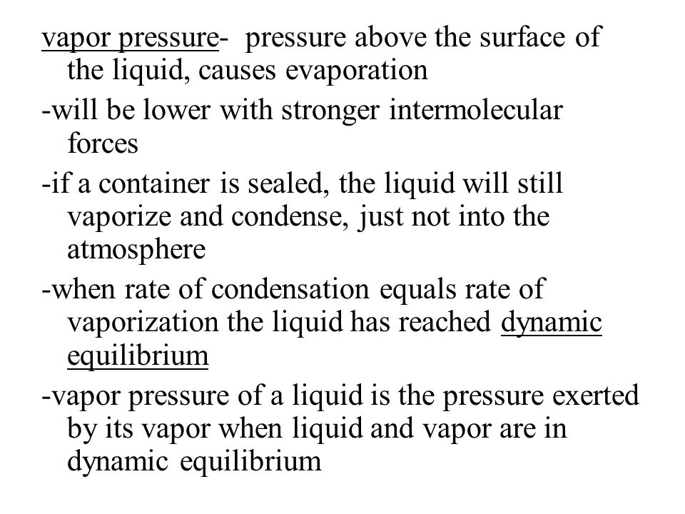 vapor pressure- pressure above the surface of the liquid, causes evaporation -will be lower with stronger intermolecular forces -if a container is sealed, the liquid will still vaporize and condense, just not into the atmosphere -when rate of condensation equals rate of vaporization the liquid has reached dynamic equilibrium -vapor pressure of a liquid is the pressure exerted by its vapor when liquid and vapor are in dynamic equilibrium
