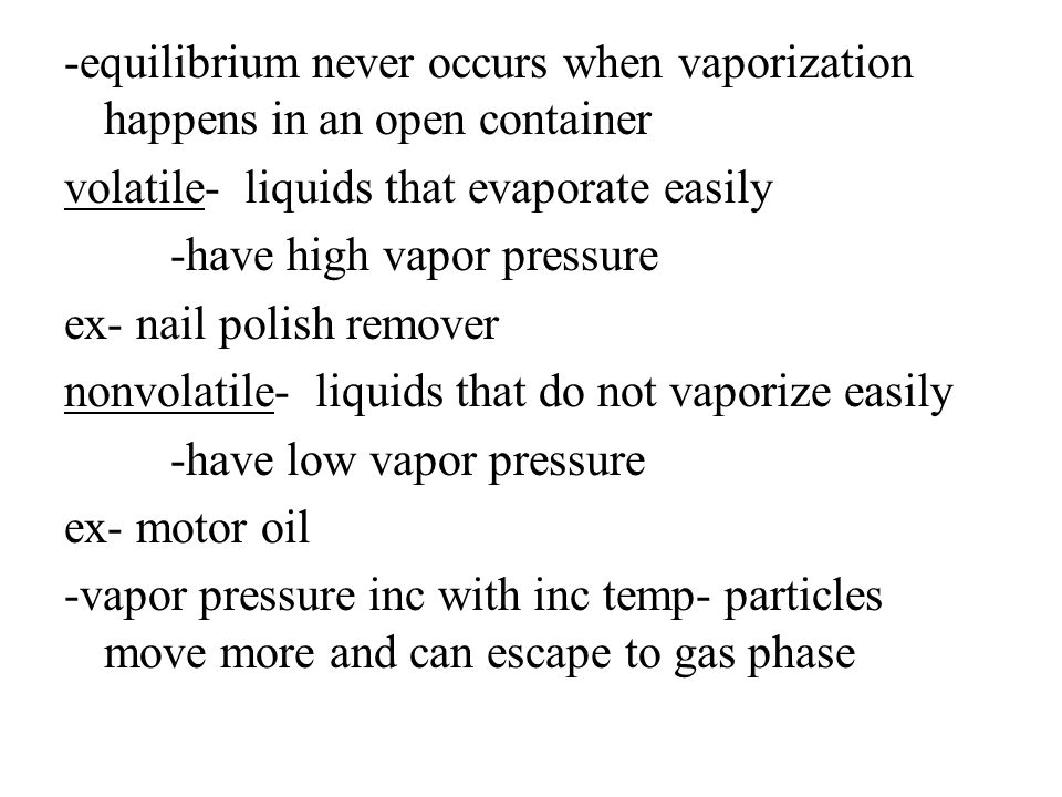 -equilibrium never occurs when vaporization happens in an open container volatile- liquids that evaporate easily -have high vapor pressure ex- nail polish remover nonvolatile- liquids that do not vaporize easily -have low vapor pressure ex- motor oil -vapor pressure inc with inc temp- particles move more and can escape to gas phase