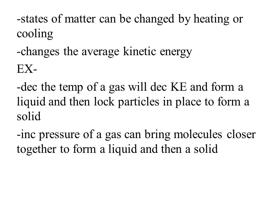 -states of matter can be changed by heating or cooling -changes the average kinetic energy EX- -dec the temp of a gas will dec KE and form a liquid and then lock particles in place to form a solid -inc pressure of a gas can bring molecules closer together to form a liquid and then a solid