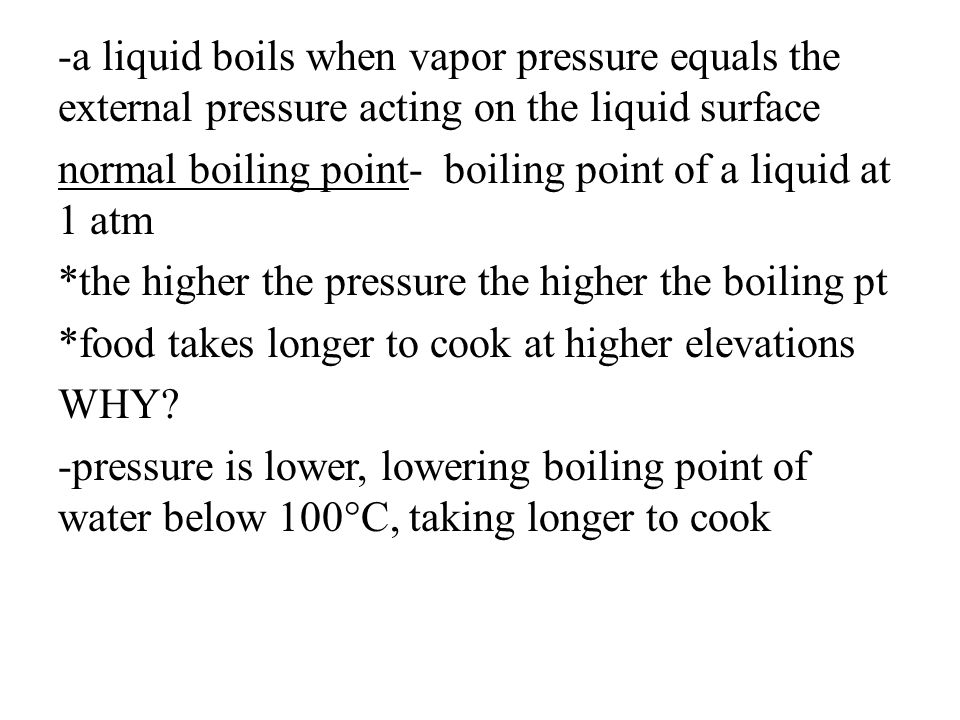 -a liquid boils when vapor pressure equals the external pressure acting on the liquid surface normal boiling point- boiling point of a liquid at 1 atm *the higher the pressure the higher the boiling pt *food takes longer to cook at higher elevations WHY.