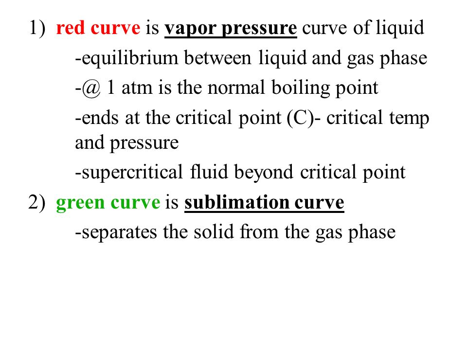 1) red curve is vapor pressure curve of liquid -equilibrium between liquid and gas phase -@ 1 atm is the normal boiling point -ends at the critical point (C)- critical temp and pressure -supercritical fluid beyond critical point 2) green curve is sublimation curve -separates the solid from the gas phase