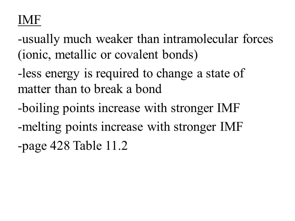 IMF -usually much weaker than intramolecular forces (ionic, metallic or covalent bonds) -less energy is required to change a state of matter than to break a bond -boiling points increase with stronger IMF -melting points increase with stronger IMF -page 428 Table 11.2