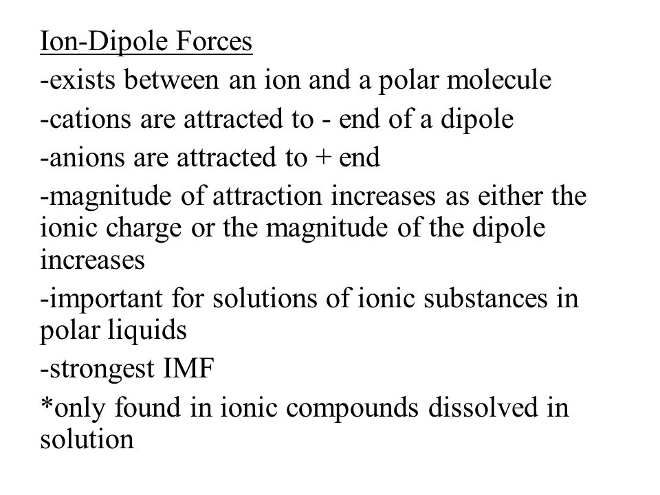 Ion-Dipole Forces -exists between an ion and a polar molecule -cations are attracted to - end of a dipole -anions are attracted to + end -magnitude of attraction increases as either the ionic charge or the magnitude of the dipole increases -important for solutions of ionic substances in polar liquids -strongest IMF *only found in ionic compounds dissolved in solution