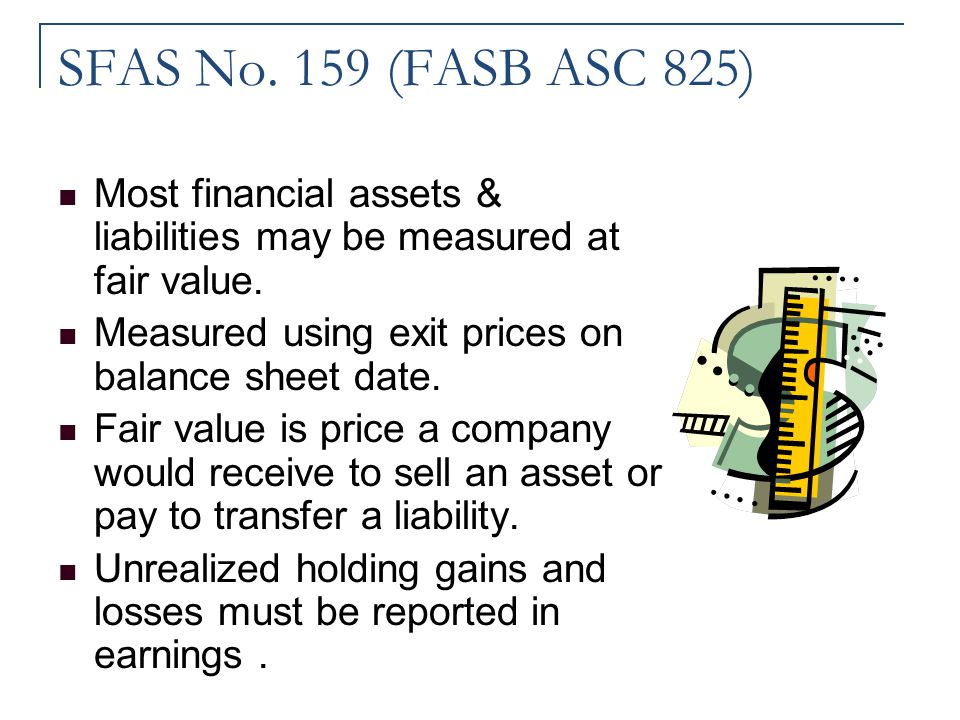 SFAS No. 159 (FASB ASC 825) Most financial assets & liabilities may be measured at fair value. Measured using exit prices on balance sheet date.