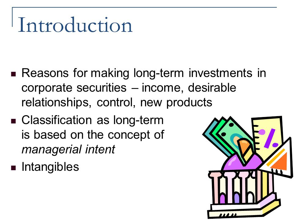 Introduction Reasons for making long-term investments in corporate securities – income, desirable relationships, control, new products.