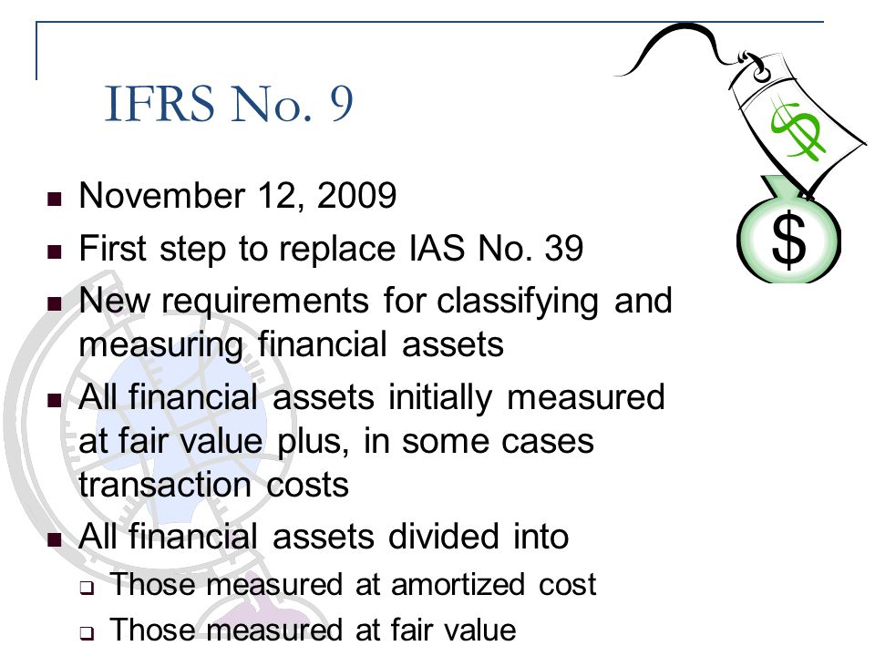 IFRS No. 9 November 12, 2009 First step to replace IAS No. 39