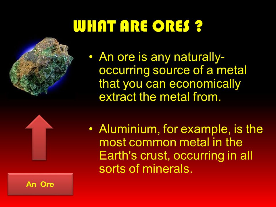 WHAT ARE ORES An ore is any naturally-occurring source of a metal that you can economically extract the metal from.