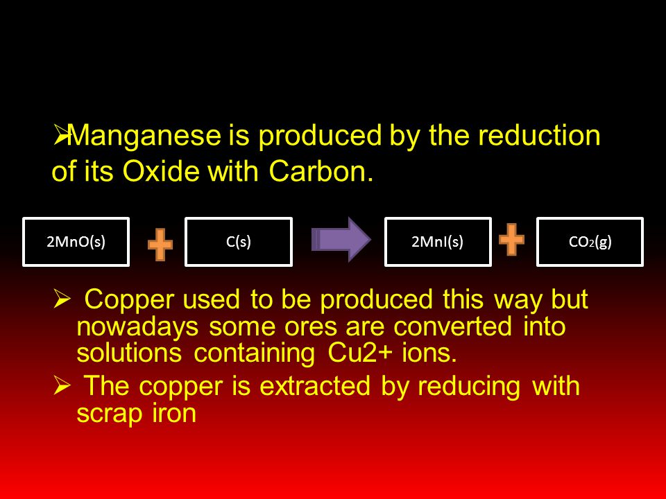 Manganese is produced by the reduction of its Oxide with Carbon.