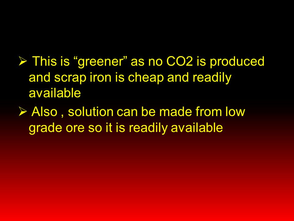 This is greener as no CO2 is produced and scrap iron is cheap and readily available