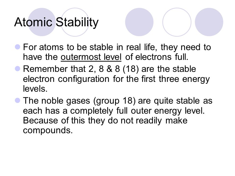 Atomic Stability For atoms to be stable in real life, they need to have the outermost level of electrons full.