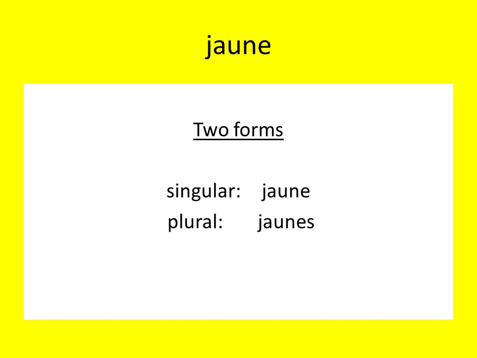 Two forms singular: jaune plural: jaunes