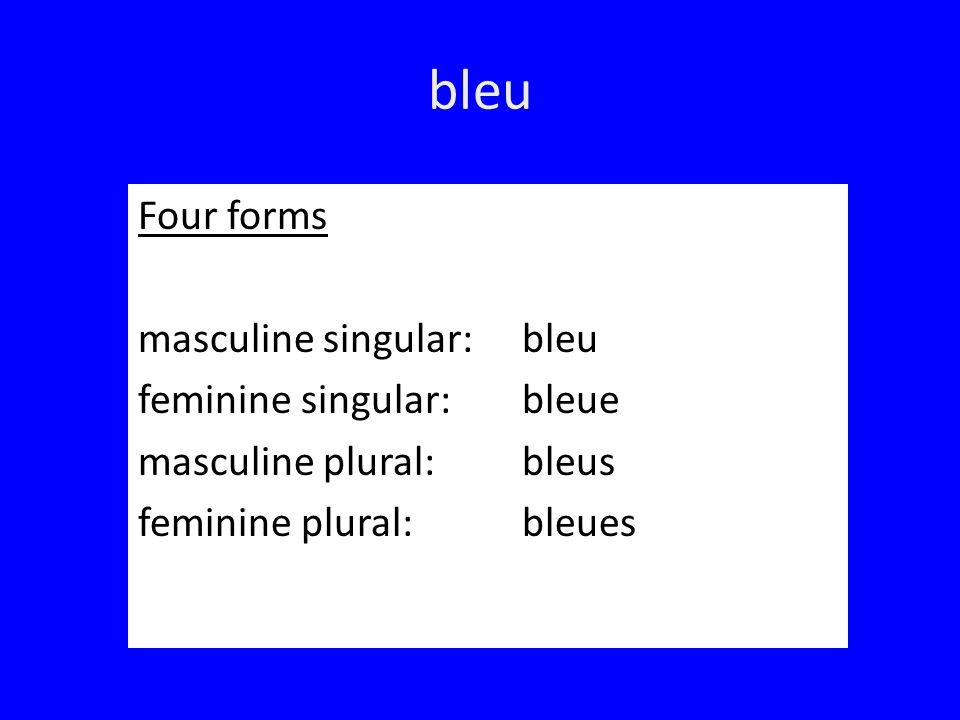 bleu Four forms masculine singular: bleu feminine singular: bleue masculine plural: bleus feminine plural: bleues