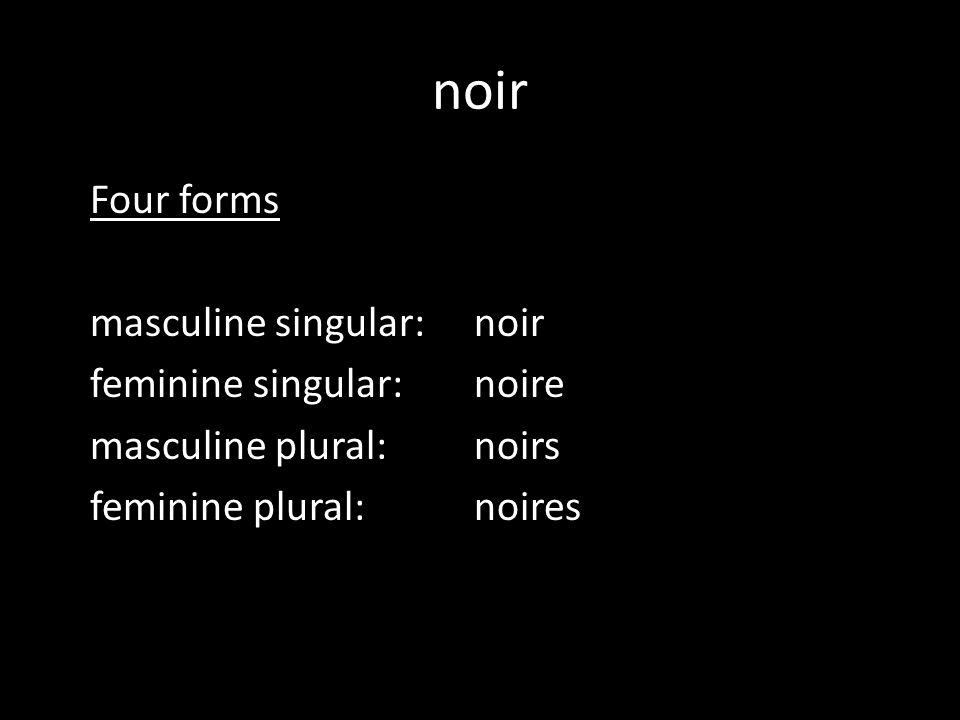 noir Four forms masculine singular: noir feminine singular: noire masculine plural: noirs feminine plural: noires