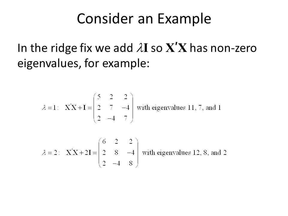 Consider an Example In the ridge fix we add lI so X'X has non-zero eigenvalues, for example: