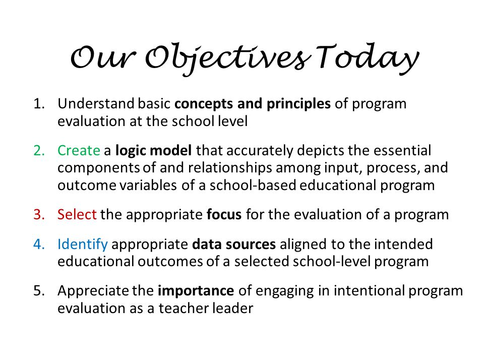 Our Objectives Today Understand basic concepts and principles of program evaluation at the school level.