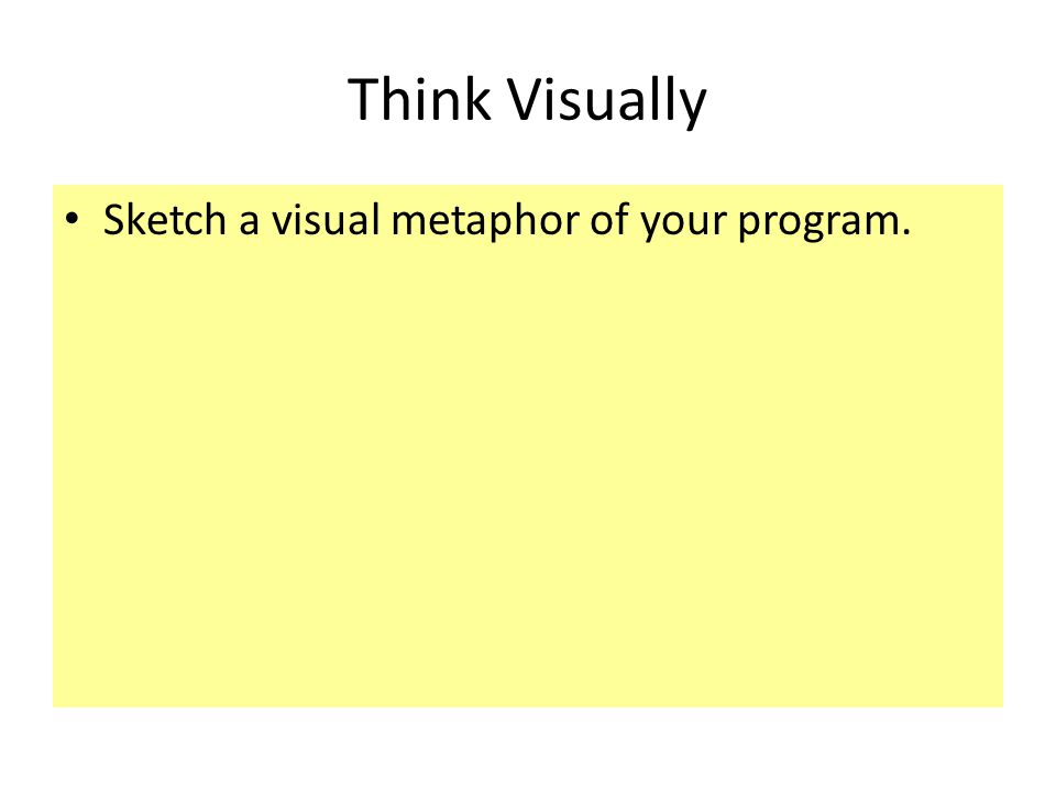 Think Visually Sketch a visual metaphor of your program.