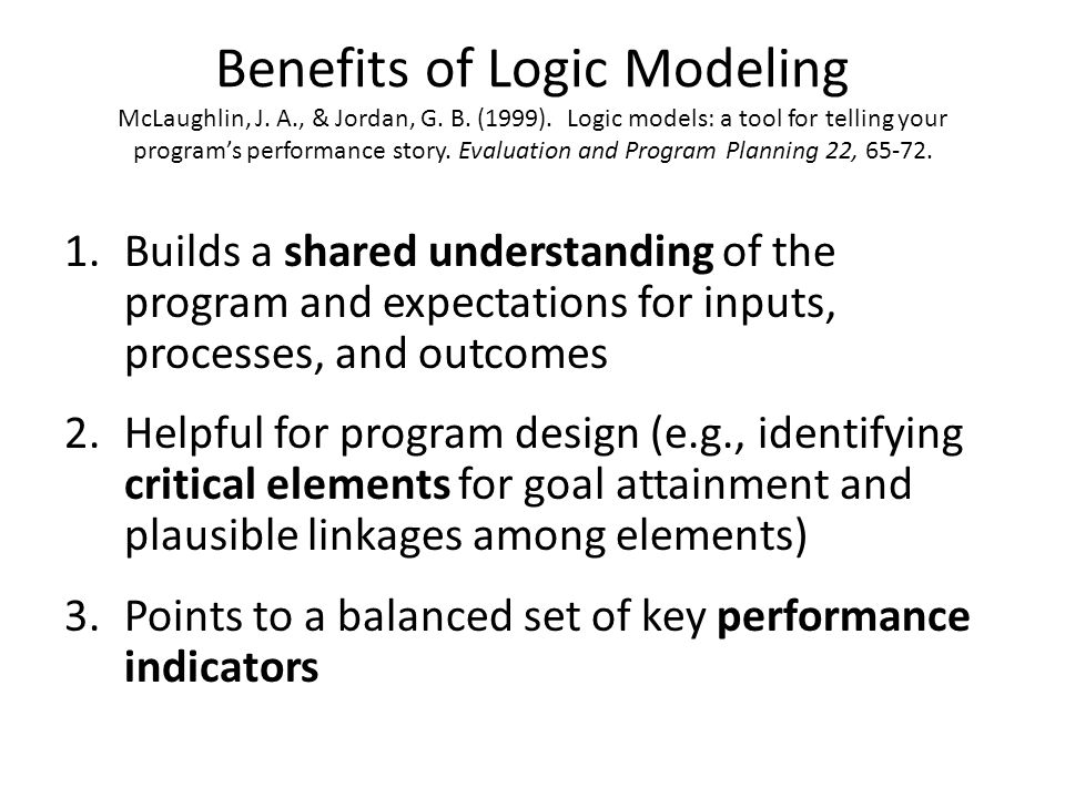 Benefits of Logic Modeling McLaughlin, J. A. , & Jordan, G. B. (1999)