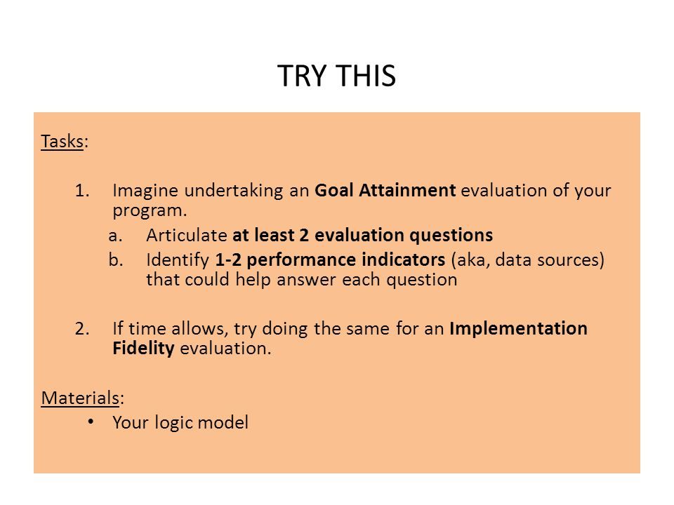 TRY THIS Tasks: Imagine undertaking an Goal Attainment evaluation of your program. Articulate at least 2 evaluation questions.