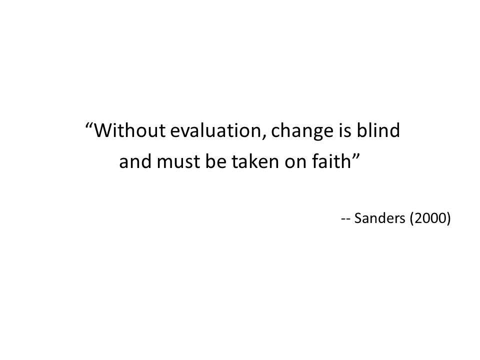 Without evaluation, change is blind and must be taken on faith
