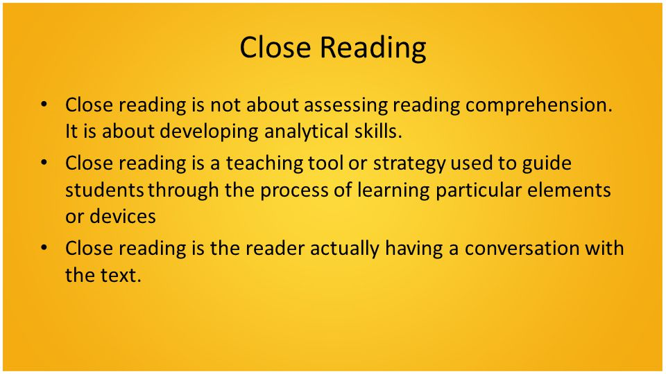 Close Reading Close reading is not about assessing reading comprehension. It is about developing analytical skills.