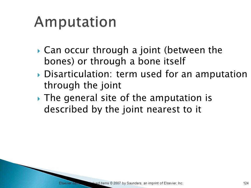 Amputation Can occur through a joint (between the bones) or through a bone itself. Disarticulation: term used for an amputation through the joint.