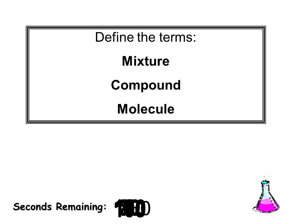 Define the terms: Mixture. Compound. Molecule. 9. 8. 10. 20. 30. 7. 5. 2. 3. 4. 180. 6.