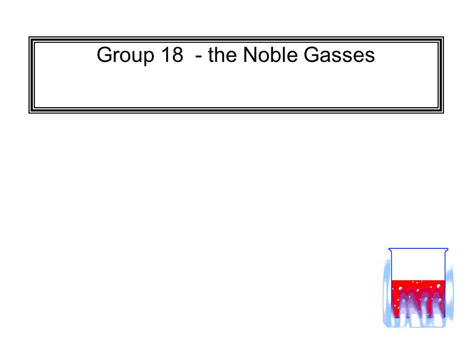 Group 18 - the Noble Gasses
