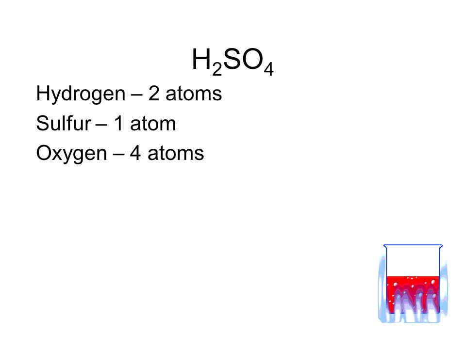 H2SO4 Hydrogen – 2 atoms Sulfur – 1 atom Oxygen – 4 atoms