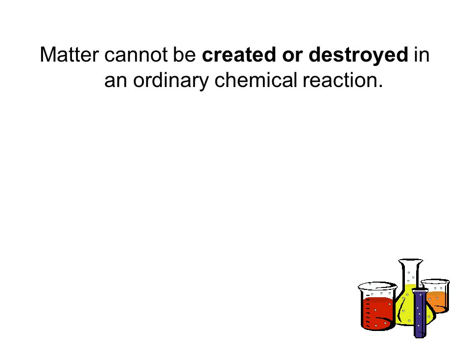 Matter cannot be created or destroyed in an ordinary chemical reaction.