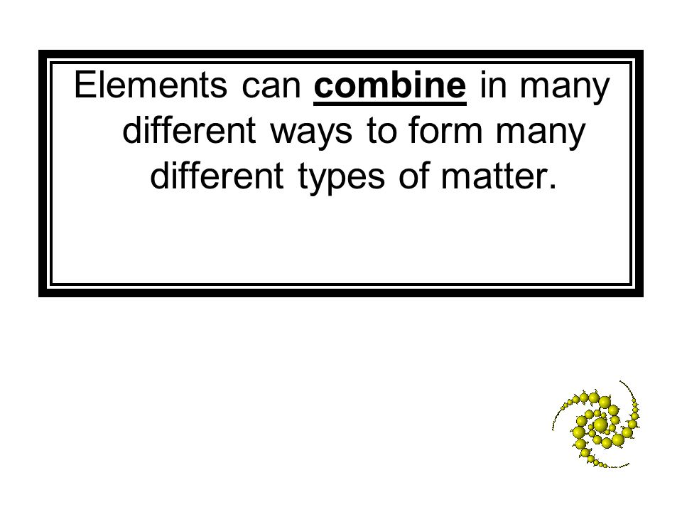 Elements can combine in many different ways to form many different types of matter.