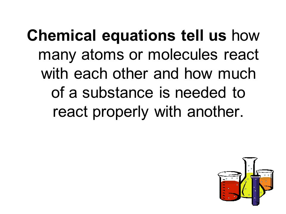 Chemical equations tell us how many atoms or molecules react with each other and how much of a substance is needed to react properly with another.