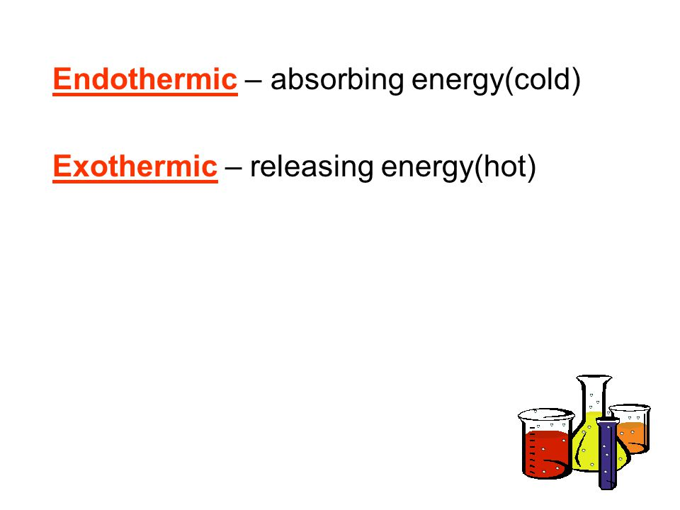 Endothermic – absorbing energy(cold)