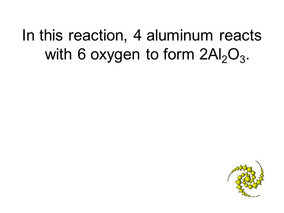 In this reaction, 4 aluminum reacts with 6 oxygen to form 2Al2O3.
